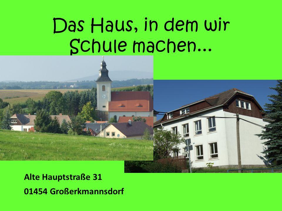 Das Haus, in dem wir Schule machen... Alte Hauptstraße 31 01454 Großerkmannsdorf