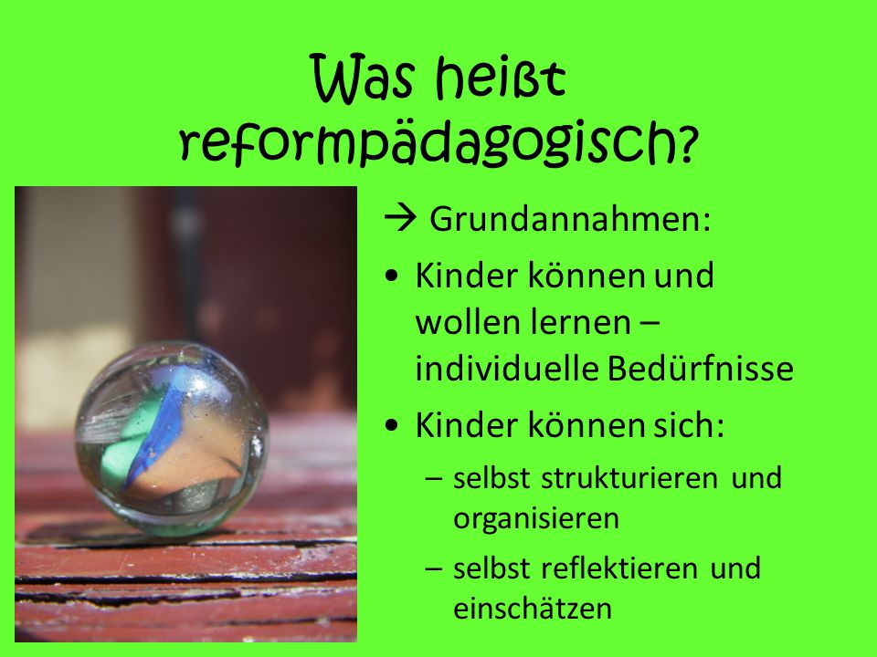 Was heißt reformpädagogisch?  Grundannahmen: Kinder können und wollen lernen – individuelle Bedürfnisse Kinder können sich: –selbst strukturieren und