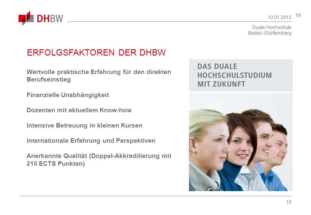 Duale Hochschule Baden-Württemberg 10.01.2015 19 ERFOLGSFAKTOREN DER DHBW Wertvolle praktische Erfahrung für den direkten Berufseinstieg Finanzielle U