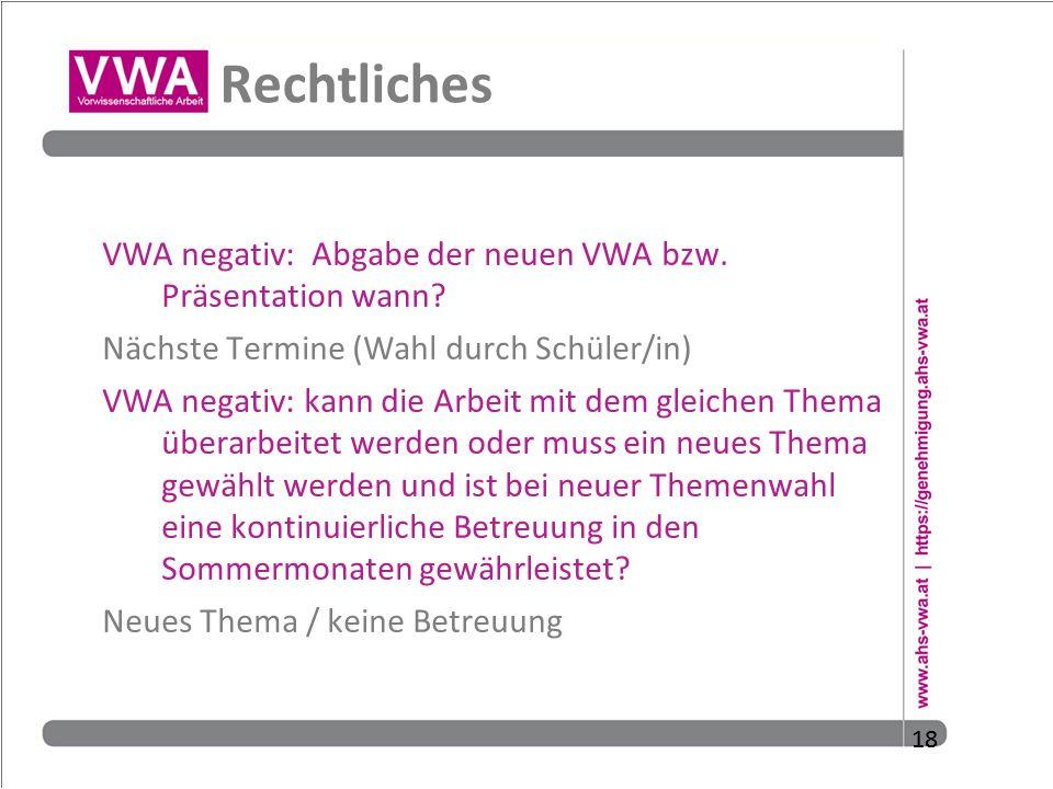 18 Rechtliches VWA negativ: Abgabe der neuen VWA bzw. Präsentation wann? Nächste Termine (Wahl durch Schüler/in) VWA negativ: kann die Arbeit mit dem
