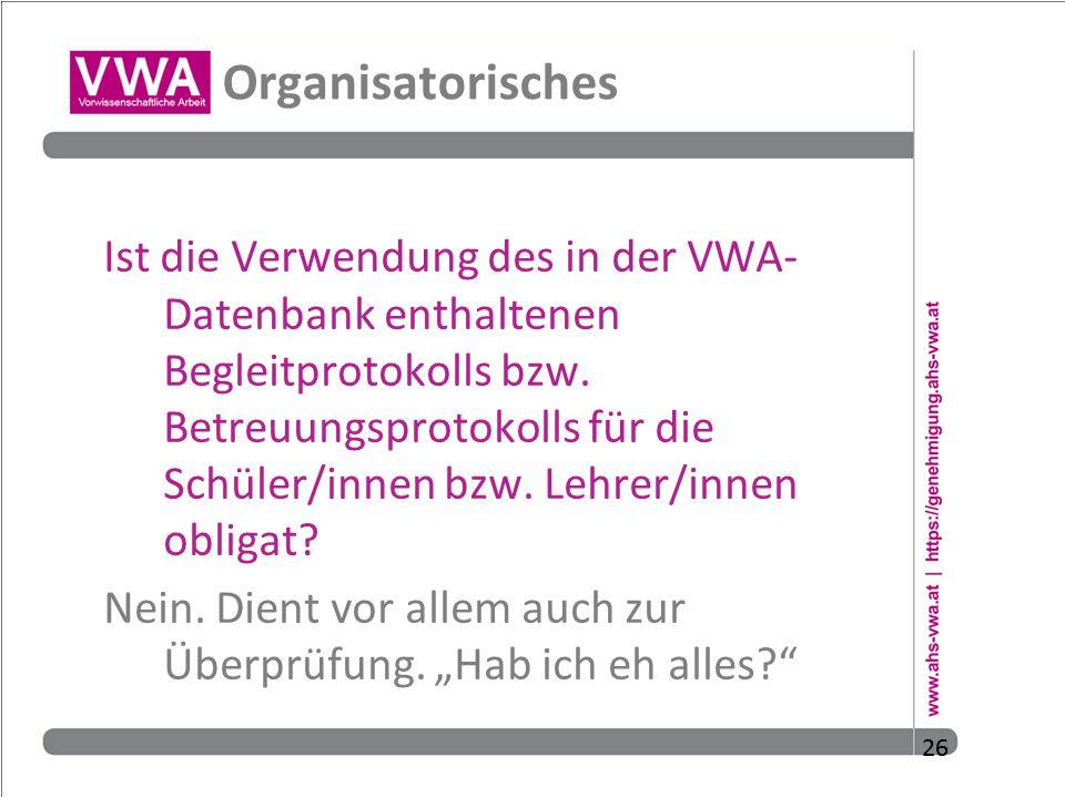 26 Organisatorisches Ist die Verwendung des in der VWA- Datenbank enthaltenen Begleitprotokolls bzw. Betreuungsprotokolls für die Schüler/innen bzw. L