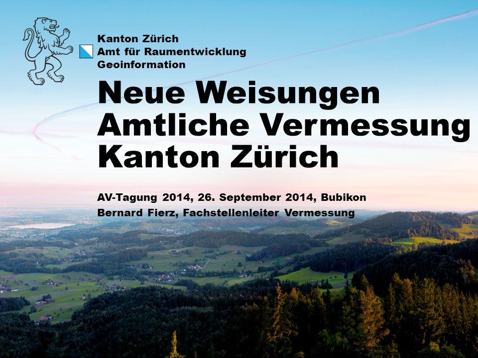 Kanton Zürich Amt für Raumentwicklung Geoinformation AV-Tagung 2014, 26. September 2014, Bubikon Bernard Fierz, Fachstellenleiter Vermessung Neue Weis