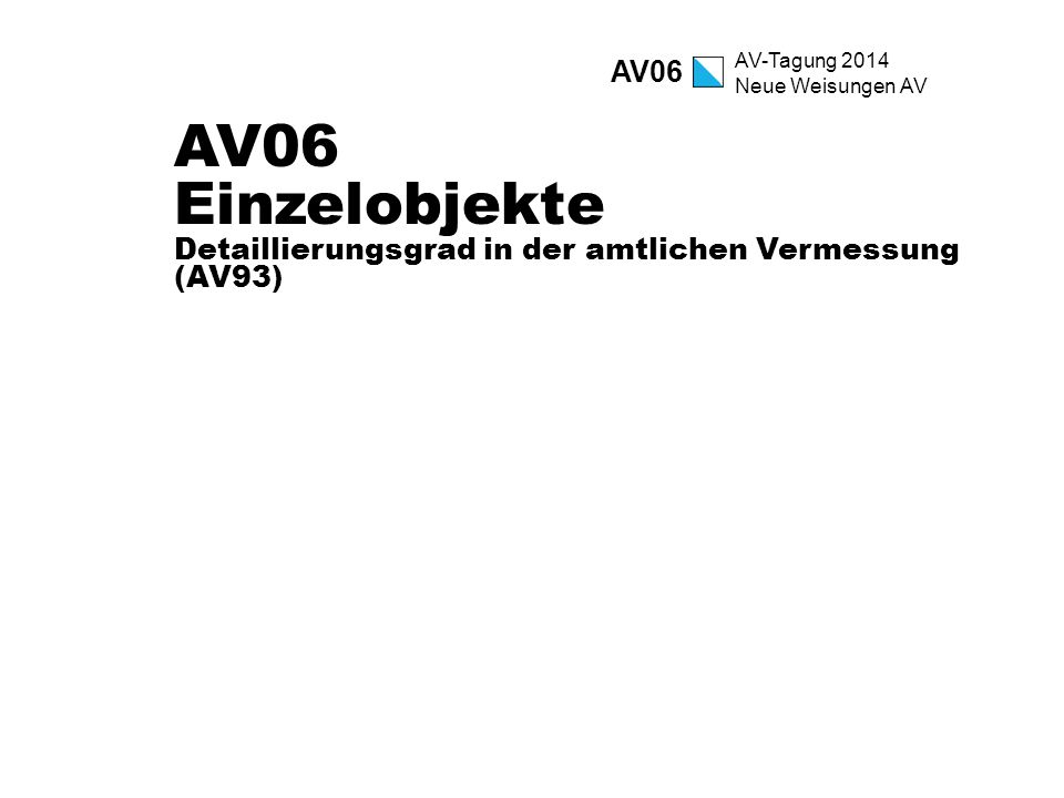 AV-Tagung 2014 Neue Weisungen AV AV06 Einzelobjekte Detaillierungsgrad in der amtlichen Vermessung (AV93) AV06