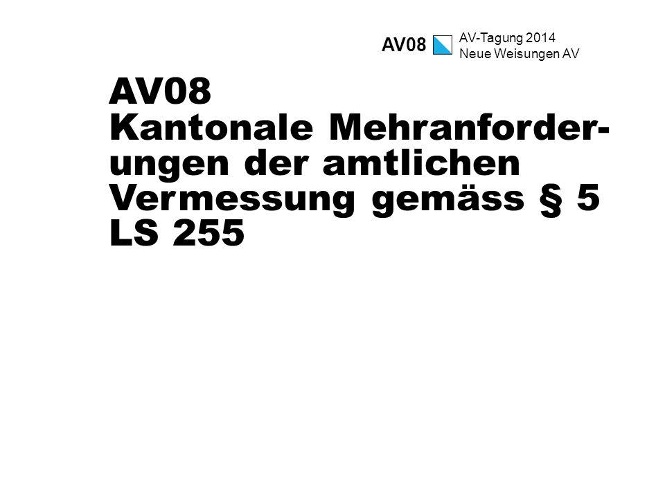 AV-Tagung 2014 Neue Weisungen AV AV08 Kantonale Mehranforder- ungen der amtlichen Vermessung gemäss § 5 LS 255 AV08