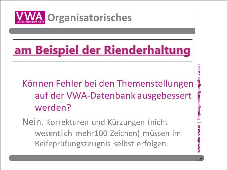 14 Organisatorisches Können Fehler bei den Themenstellungen auf der VWA-Datenbank ausgebessert werden? Nein. Korrekturen und Kürzungen (nicht wesentli