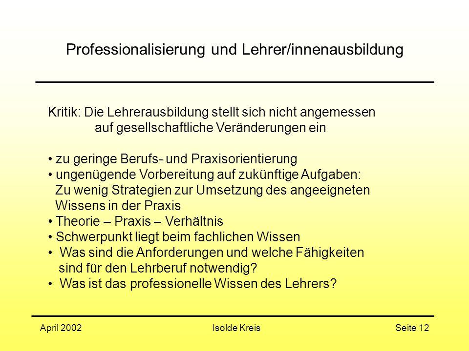 Isolde KreisApril 2002Seite 12 Professionalisierung und Lehrer/innenausbildung Kritik: Die Lehrerausbildung stellt sich nicht angemessen auf gesellsch