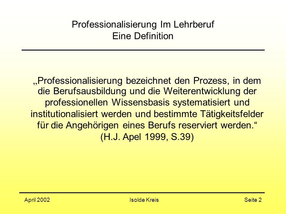 """Isolde KreisApril 2002Seite 2 Professionalisierung Im Lehrberuf Eine Definition """" Professionalisierung bezeichnet den Prozess, in dem die Berufsausbildung und die Weiterentwicklung der professionellen Wissensbasis systematisiert und institutionalisiert werden und bestimmte Tätigkeitsfelder für die Angehörigen eines Berufs reserviert werden. (H.J."""