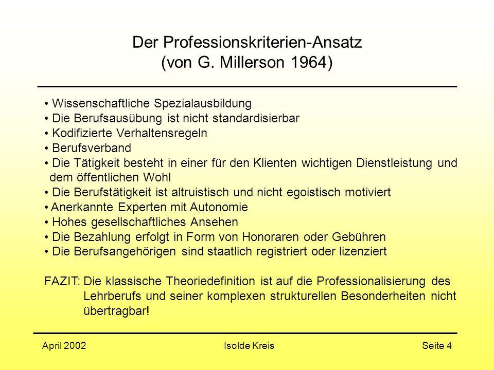 Isolde KreisApril 2002Seite 4 Der Professionskriterien-Ansatz (von G. Millerson 1964) Wissenschaftliche Spezialausbildung Die Berufsausübung ist nicht