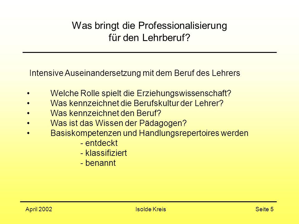 Isolde KreisApril 2002Seite 5 Was bringt die Professionalisierung für den Lehrberuf? Intensive Auseinandersetzung mit dem Beruf des Lehrers Welche Rol