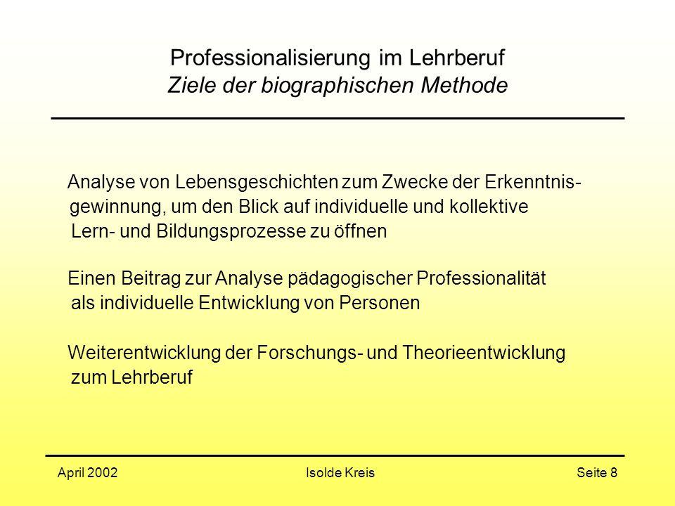 Isolde KreisApril 2002Seite 8 Professionalisierung im Lehrberuf Ziele der biographischen Methode Analyse von Lebensgeschichten zum Zwecke der Erkenntn