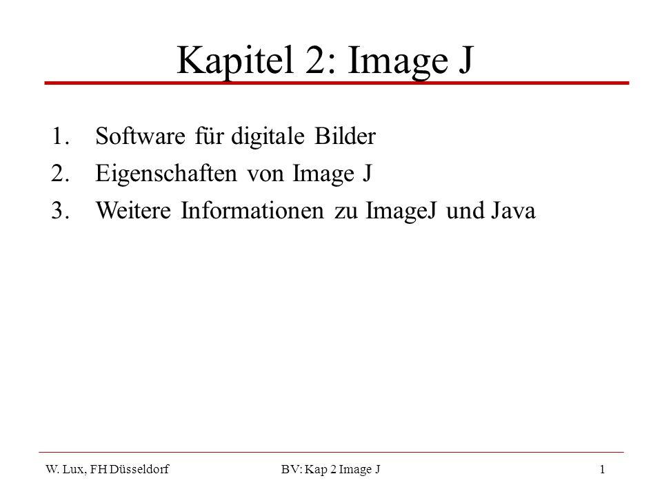 W. Lux, FH Düsseldorf BV: Kap 2 Image J1 Kapitel 2: Image J 1.Software für digitale Bilder 2.Eigenschaften von Image J 3.Weitere Informationen zu Imag