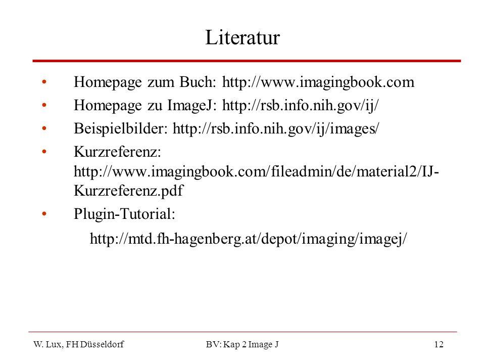 W. Lux, FH Düsseldorf BV: Kap 2 Image J12 Literatur Homepage zum Buch: http://www.imagingbook.com Homepage zu ImageJ: http://rsb.info.nih.gov/ij/ Beis