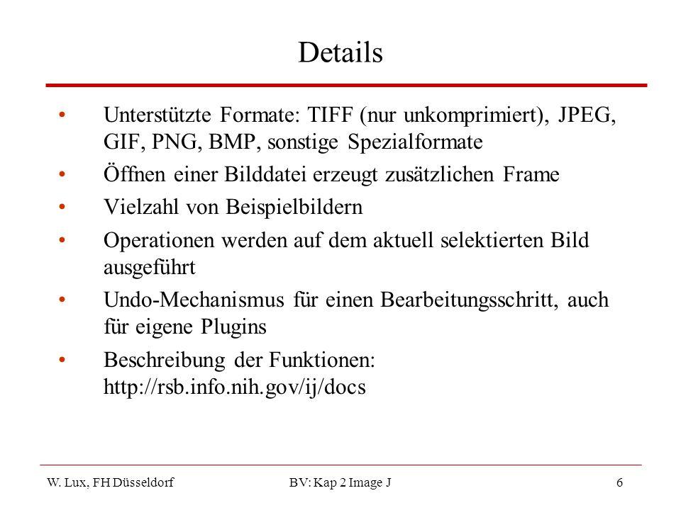 W. Lux, FH Düsseldorf BV: Kap 2 Image J6 Details Unterstützte Formate: TIFF (nur unkomprimiert), JPEG, GIF, PNG, BMP, sonstige Spezialformate Öffnen e