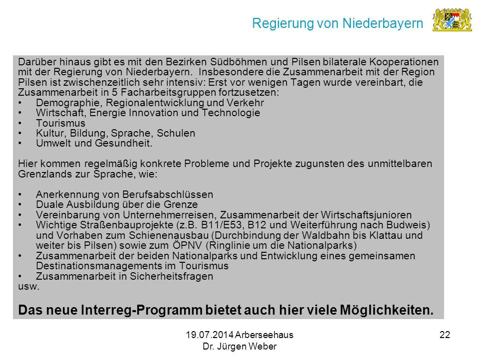 19.07.2014 Arberseehaus Dr. Jürgen Weber 22 Regierung von Niederbayern Darüber hinaus gibt es mit den Bezirken Südböhmen und Pilsen bilaterale Koopera