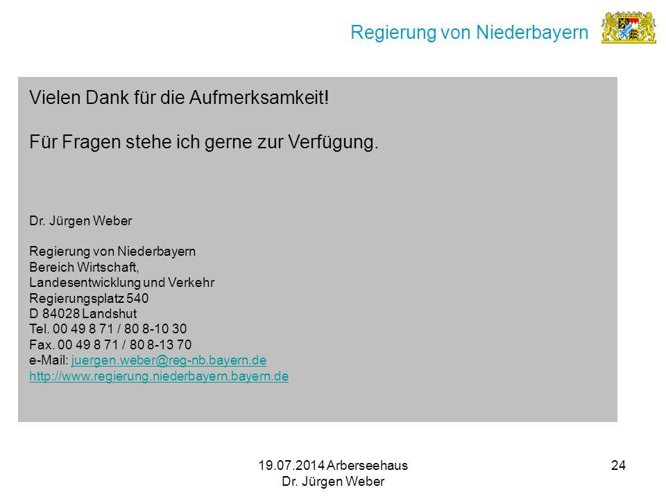 19.07.2014 Arberseehaus Dr. Jürgen Weber 24 Regierung von Niederbayern Vielen Dank für die Aufmerksamkeit! Für Fragen stehe ich gerne zur Verfügung. D