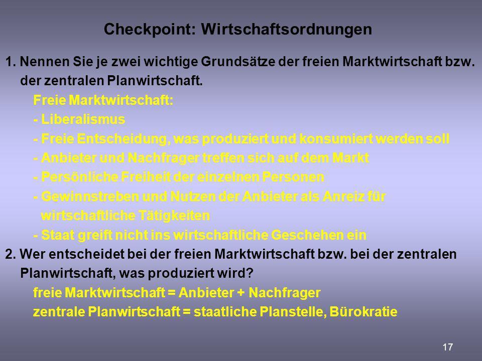 17 Checkpoint: Wirtschaftsordnungen 1. Nennen Sie je zwei wichtige Grundsätze der freien Marktwirtschaft bzw. der zentralen Planwirtschaft. Freie Mark