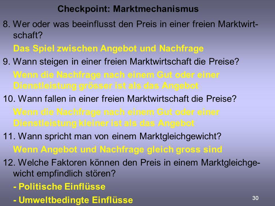 30 Checkpoint: Marktmechanismus 8. Wer oder was beeinflusst den Preis in einer freien Marktwirt- schaft? Das Spiel zwischen Angebot und Nachfrage 9. W
