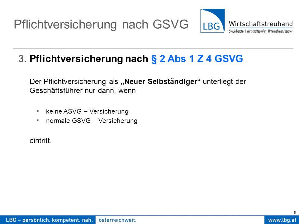 """8 Pflichtversicherung nach GSVG 3.Pflichtversicherung nach § 2 Abs 1 Z 4 GSVG Der Pflichtversicherung als """"Neuer Selbständiger unterliegt der Geschäftsführer nur dann, wenn  keine ASVG – Versicherung  normale GSVG – Versicherung eintritt."""