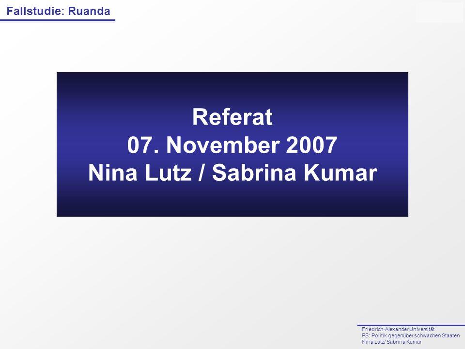 Fallstudie: Ruanda Friedrich-Alexander Universität PS: Politik gegenüber schwachen Staaten Nina Lutz/ Sabrina Kumar Referat 07. November 2007 Nina Lut