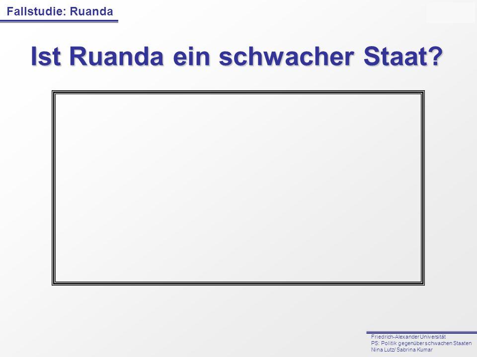 Fallstudie: Ruanda Friedrich-Alexander Universität PS: Politik gegenüber schwachen Staaten Nina Lutz/ Sabrina Kumar Ist Ruanda ein schwacher Staat?