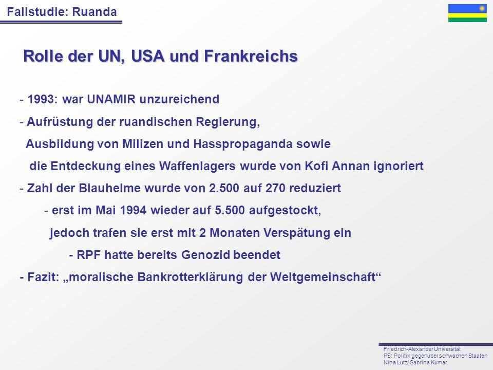 Fallstudie: Ruanda Friedrich-Alexander Universität PS: Politik gegenüber schwachen Staaten Nina Lutz/ Sabrina Kumar Rolle der UN, USA und Frankreichs