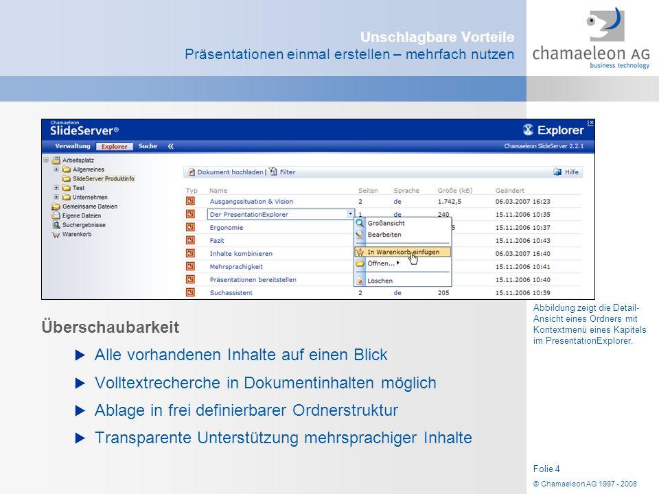© Chamaeleon AG 1997 - 2008 Folie 4 Unschlagbare Vorteile Präsentationen einmal erstellen – mehrfach nutzen Überschaubarkeit  Alle vorhandenen Inhalt