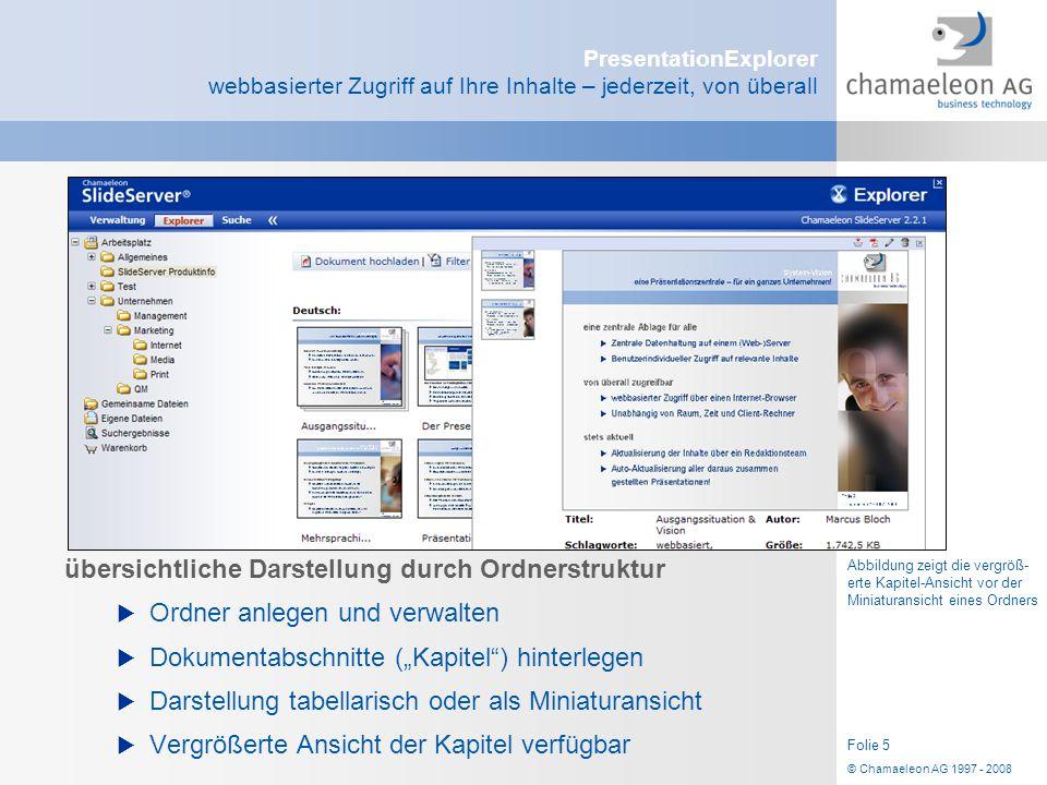 © Chamaeleon AG 1997 - 2008 Folie 5 PresentationExplorer webbasierter Zugriff auf Ihre Inhalte – jederzeit, von überall übersichtliche Darstellung dur