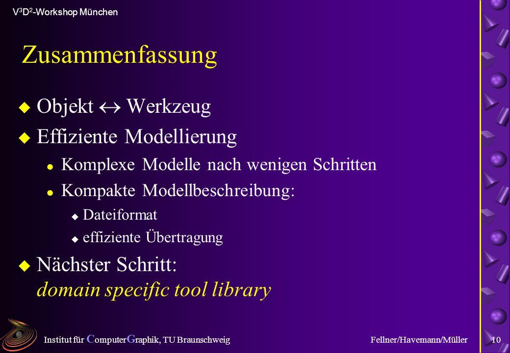 Institut für C omputer G raphik, TU Braunschweig V 3 D 2 -Workshop München Fellner/Havemann/Müller10 Zusammenfassung u Objekt  Werkzeug u Effiziente