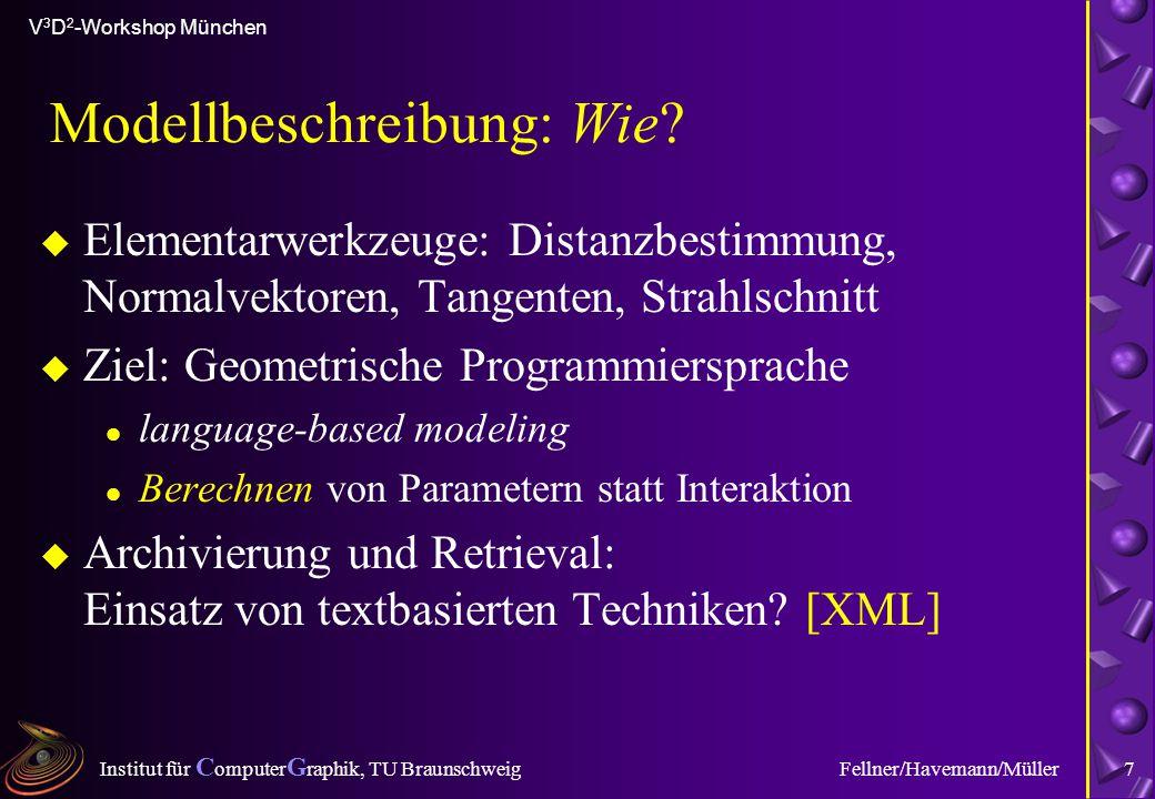 Institut für C omputer G raphik, TU Braunschweig V 3 D 2 -Workshop München Fellner/Havemann/Müller7 Modellbeschreibung: Wie? u Elementarwerkzeuge: Dis
