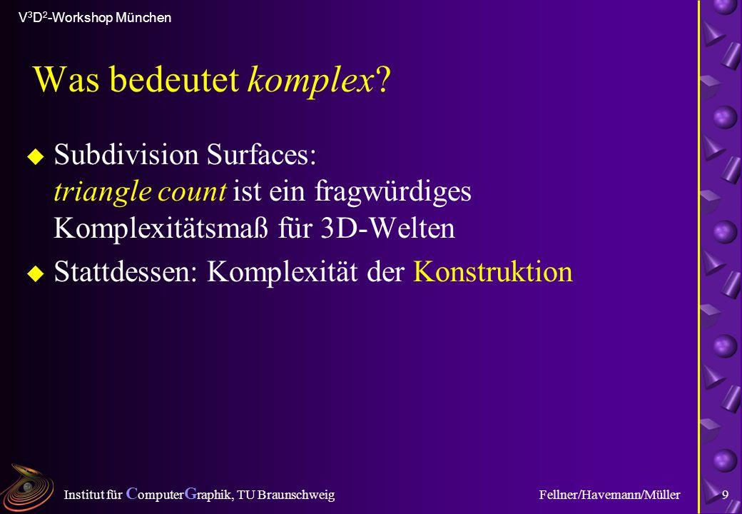 Institut für C omputer G raphik, TU Braunschweig V 3 D 2 -Workshop München Fellner/Havemann/Müller9 Was bedeutet komplex? u Subdivision Surfaces: tria