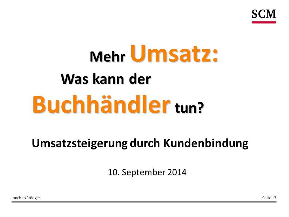 Seite 17Joachim Stängle Mehr Umsatz: Was kann der Buchhändler tun? Umsatzsteigerung durch Kundenbindung 10. September 2014