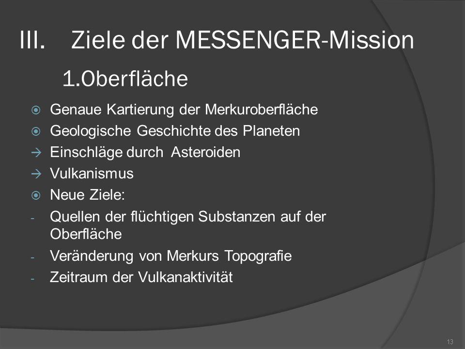 III.Ziele der MESSENGER-Mission  Genaue Kartierung der Merkuroberfläche  Geologische Geschichte des Planeten  Einschläge durch Asteroiden  Vulkanismus  Neue Ziele: - Quellen der flüchtigen Substanzen auf der Oberfläche - Veränderung von Merkurs Topografie - Zeitraum der Vulkanaktivität 13 1.Oberfläche