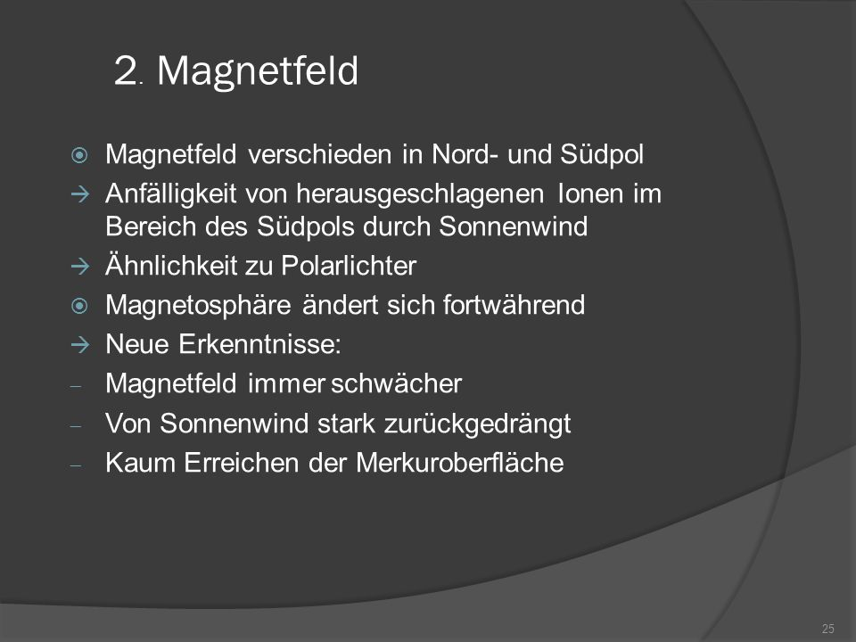  Magnetfeld verschieden in Nord- und Südpol  Anfälligkeit von herausgeschlagenen Ionen im Bereich des Südpols durch Sonnenwind  Ähnlichkeit zu Polarlichter  Magnetosphäre ändert sich fortwährend  Neue Erkenntnisse:  Magnetfeld immer schwächer  Von Sonnenwind stark zurückgedrängt  Kaum Erreichen der Merkuroberfläche 25 2.