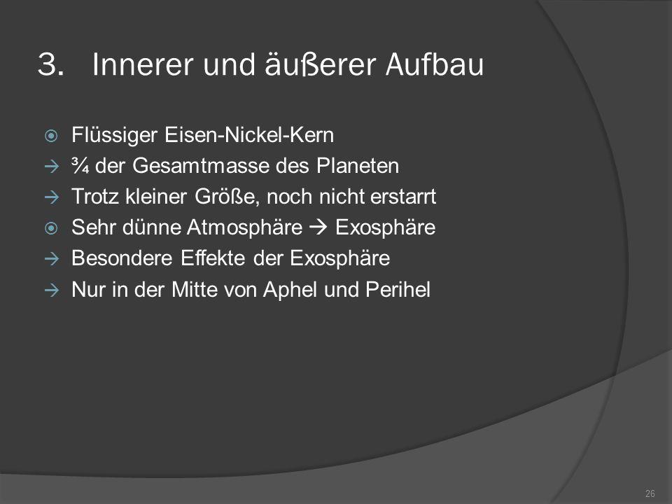 3.Innerer und äußerer Aufbau  Flüssiger Eisen-Nickel-Kern  ¾ der Gesamtmasse des Planeten  Trotz kleiner Größe, noch nicht erstarrt  Sehr dünne Atmosphäre  Exosphäre  Besondere Effekte der Exosphäre  Nur in der Mitte von Aphel und Perihel 26