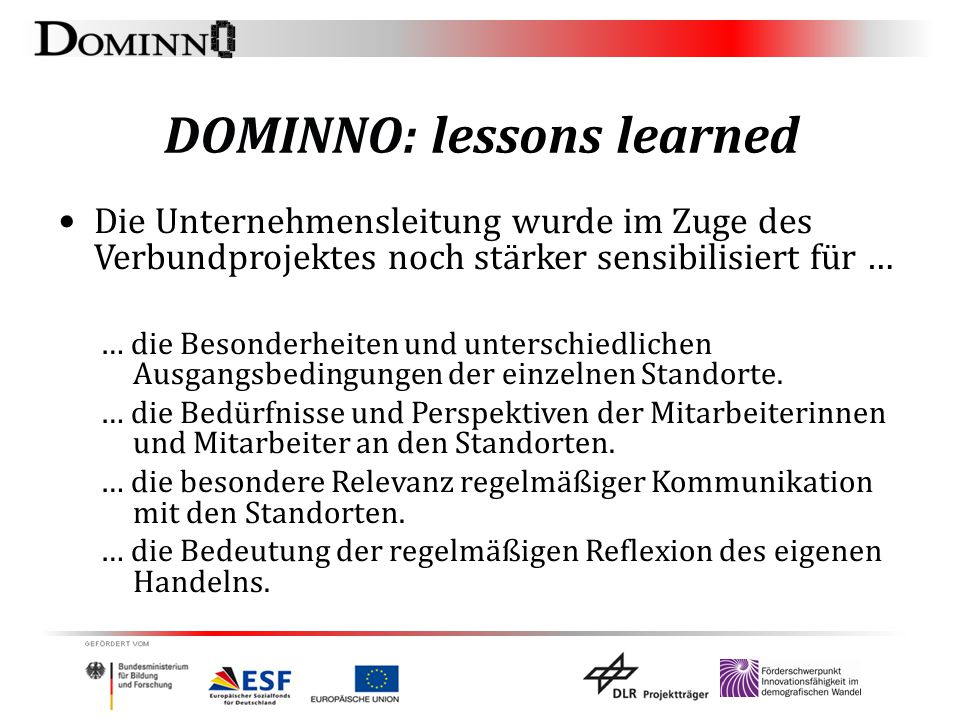 DOMINNO: lessons learned Die Unternehmensleitung wurde im Zuge des Verbundprojektes noch stärker sensibilisiert für … … die Besonderheiten und unterschiedlichen Ausgangsbedingungen der einzelnen Standorte.