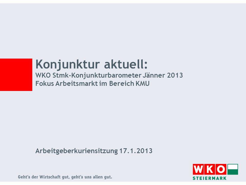 Konjunktur aktuell: WKO Stmk-Konjunkturbarometer Jänner 2013 Fokus Arbeitsmarkt im Bereich KMU Arbeitgeberkuriensitzung 17.1.2013