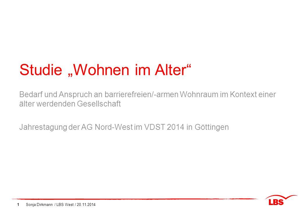 """Studie """"Wohnen im Alter"""" Sonja Dirkmann / LBS West / 20.11.20141 Bedarf und Anspruch an barrierefreien/-armen Wohnraum im Kontext einer älter werdende"""