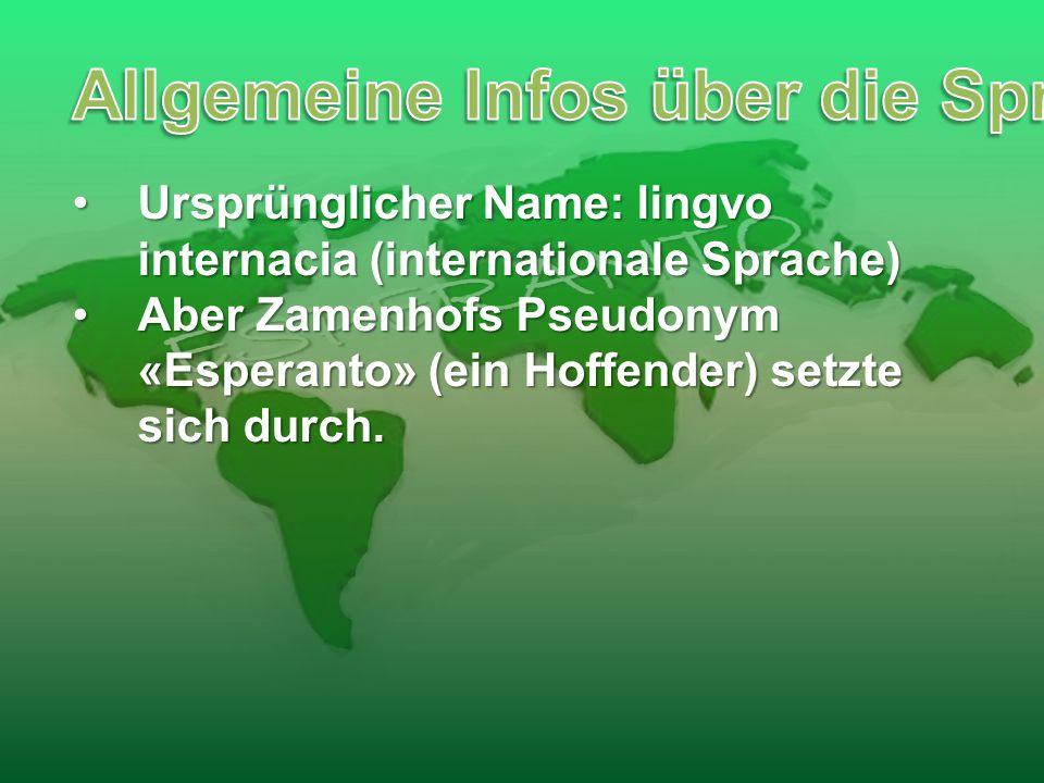 Ursprünglicher Name: lingvo internacia (internationale Sprache)Ursprünglicher Name: lingvo internacia (internationale Sprache) Aber Zamenhofs Pseudonym «Esperanto» (ein Hoffender) setzte sich durch.Aber Zamenhofs Pseudonym «Esperanto» (ein Hoffender) setzte sich durch.