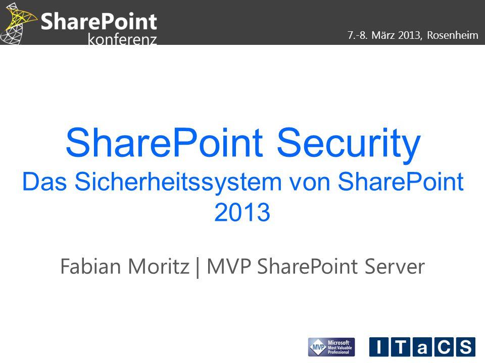 7.-8. März 2013, Rosenheim SharePoint Security Das Sicherheitssystem von SharePoint 2013 Fabian Moritz | MVP SharePoint Server