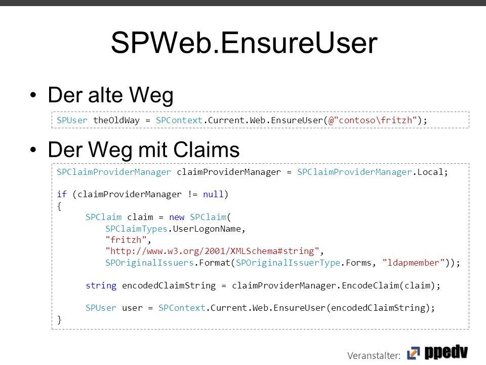 Veranstalter: SPWeb.EnsureUser Der alte Weg Der Weg mit Claims SPUser theOldWay = SPContext.Current.Web.EnsureUser(@ contoso\fritzh ); SPClaimProviderManager claimProviderManager = SPClaimProviderManager.Local; if (claimProviderManager != null) { SPClaim claim = new SPClaim( SPClaimTypes.UserLogonName, fritzh , http://www.w3.org/2001/XMLSchema#string , SPOriginalIssuers.Format(SPOriginalIssuerType.Forms, ldapmember )); string encodedClaimString = claimProviderManager.EncodeClaim(claim); SPUser user = SPContext.Current.Web.EnsureUser(encodedClaimString); }