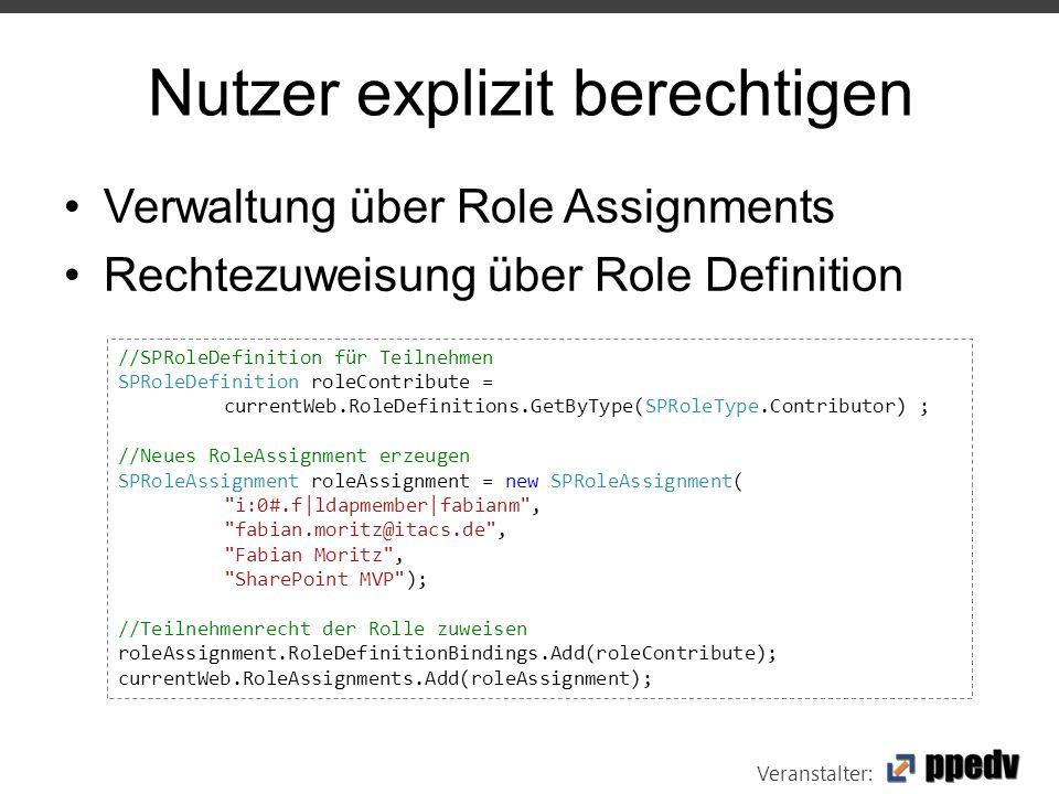 Veranstalter: Nutzer explizit berechtigen Verwaltung über Role Assignments Rechtezuweisung über Role Definition //SPRoleDefinition für Teilnehmen SPRoleDefinition roleContribute = currentWeb.RoleDefinitions.GetByType(SPRoleType.Contributor) ; //Neues RoleAssignment erzeugen SPRoleAssignment roleAssignment = new SPRoleAssignment( i:0#.f|ldapmember|fabianm , fabian.moritz@itacs.de , Fabian Moritz , SharePoint MVP ); //Teilnehmenrecht der Rolle zuweisen roleAssignment.RoleDefinitionBindings.Add(roleContribute); currentWeb.RoleAssignments.Add(roleAssignment);