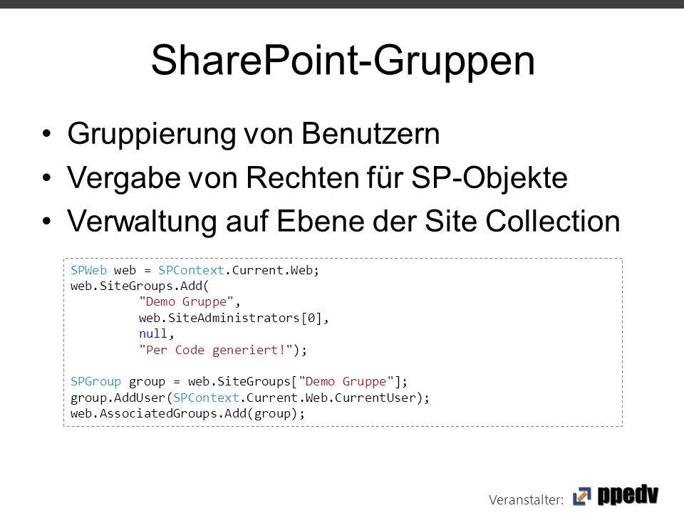 Veranstalter: SharePoint-Gruppen Gruppierung von Benutzern Vergabe von Rechten für SP-Objekte Verwaltung auf Ebene der Site Collection SPWeb web = SPContext.Current.Web; web.SiteGroups.Add( Demo Gruppe , web.SiteAdministrators[0], null, Per Code generiert! ); SPGroup group = web.SiteGroups[ Demo Gruppe ]; group.AddUser(SPContext.Current.Web.CurrentUser); web.AssociatedGroups.Add(group);