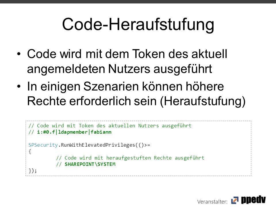 Veranstalter: Code-Heraufstufung Code wird mit dem Token des aktuell angemeldeten Nutzers ausgeführt In einigen Szenarien können höhere Rechte erforderlich sein (Heraufstufung) // Code wird mit Token des aktuellen Nutzers ausgeführt // i:#0.f|ldapmember|fabianm SPSecurity.RunWithElevatedPrivileges(()>= { // Code wird mit heraufgestuften Rechte ausgeführt // SHAREPOINT\SYSTEM });