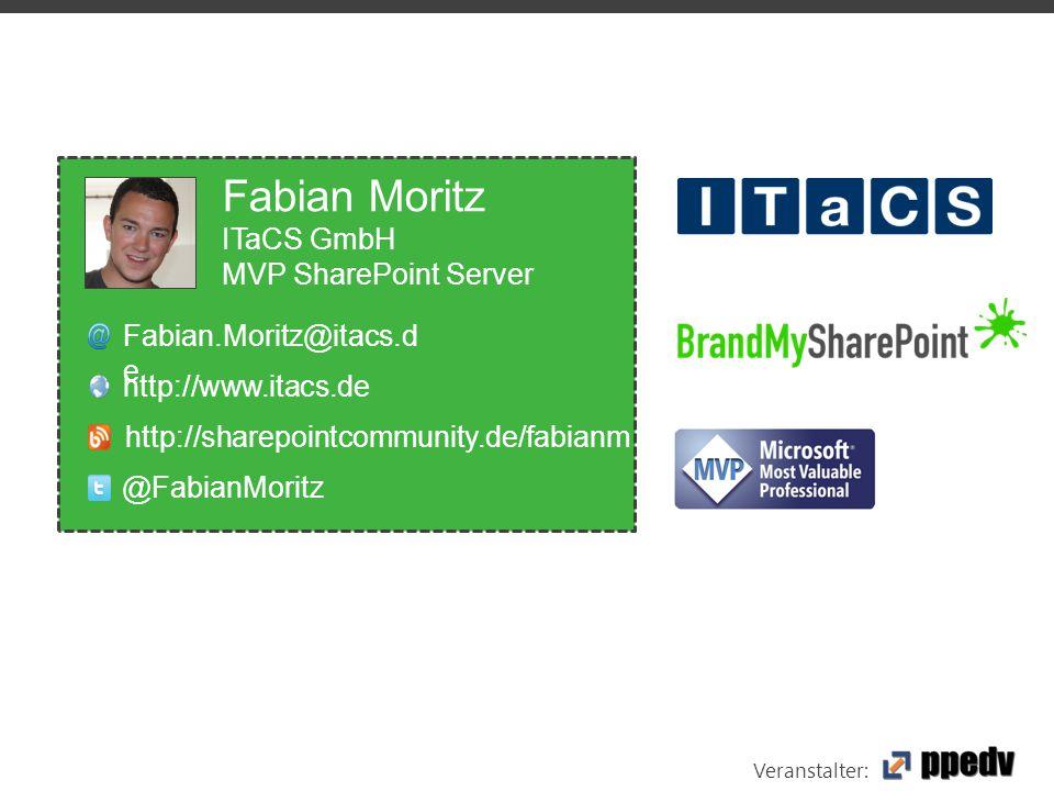 Veranstalter: Fabian Moritz ITaCS GmbH MVP SharePoint Server Fabian.Moritz@itacs.d e http://www.itacs.de @FabianMoritz http://sharepointcommunity.de/fabianm