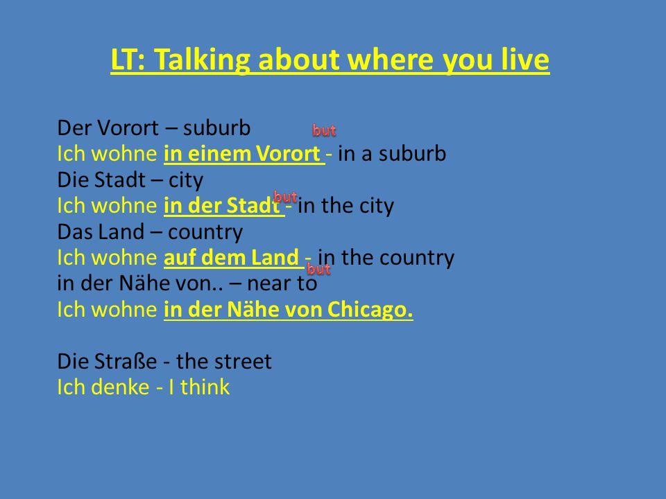 LT: Talking about where you live Der Vorort – suburb Ich wohne in einem Vorort - in a suburb Die Stadt – city Ich wohne in der Stadt - in the city Das Land – country Ich wohne auf dem Land - in the country in der Nähe von..