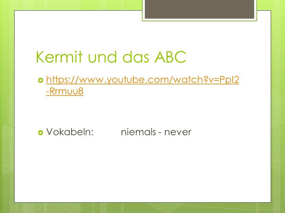 Kermit und das ABC  https://www.youtube.com/watch?v=PpI2 -Rrmuu8 https://www.youtube.com/watch?v=PpI2 -Rrmuu8  Vokabeln: niemals - never