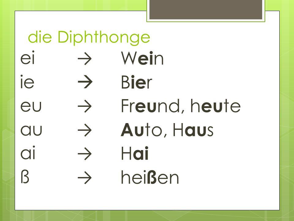 ei → ie  eu → au → ai → ß → W ei n B ie r Fr eu nd, h eu te Au to, H au s H ai hei ß en die Diphthonge