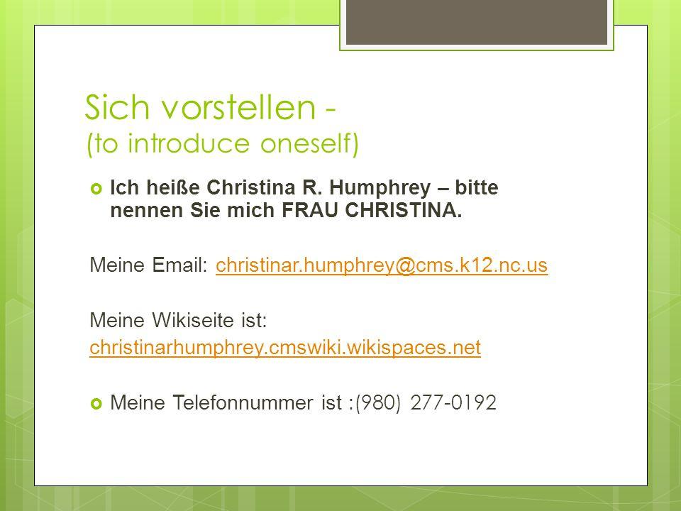 Sich vorstellen - (to introduce oneself)  Ich heiße Christina R. Humphrey – bitte nennen Sie mich FRAU CHRISTINA. Meine Email: christinar.humphrey@cm
