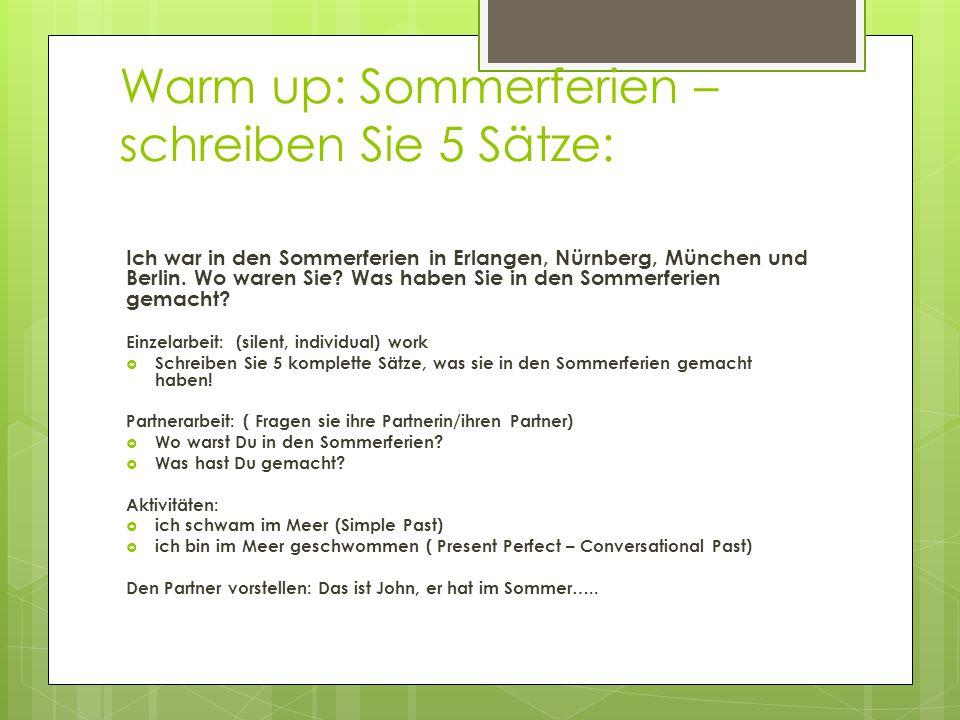 Warm up: Sommerferien – schreiben Sie 5 Sätze: Ich war in den Sommerferien in Erlangen, Nürnberg, München und Berlin. Wo waren Sie? Was haben Sie in d