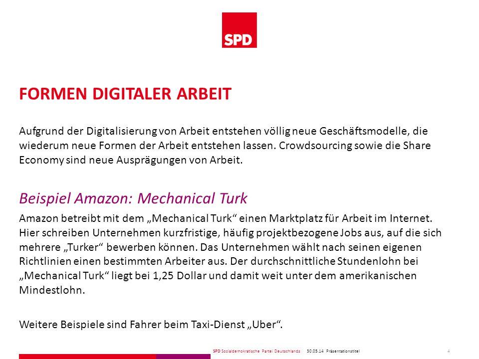 SPD Sozialdemokratische Partei Deutschlands FORMEN DIGITALER ARBEIT 30.05.14 4 Präsentationstitel Aufgrund der Digitalisierung von Arbeit entstehen völlig neue Geschäftsmodelle, die wiederum neue Formen der Arbeit entstehen lassen.